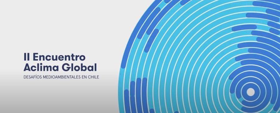 II Encuentro Aclima Global. Desafíos Ambientales en Chile